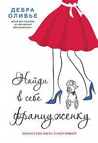 Дебра Оливье -Найди в себе француженку. Искусство быть счастливой
