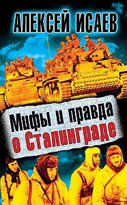 Алексей Исаев - Мифы и правда о Сталинграде