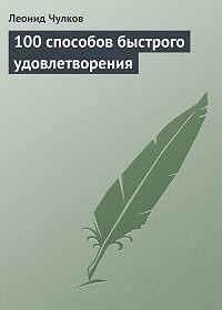 Леонид Чулков -100 способов быстрого удовлетворения