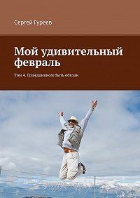 Сергей Гуреев -Мой удивительный февраль. Том 4. Гражданином быть обязан