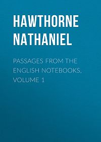 Nathaniel Hawthorne -Passages from the English Notebooks, Volume 1