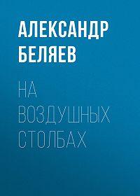 Александр Беляев -На воздушных столбах