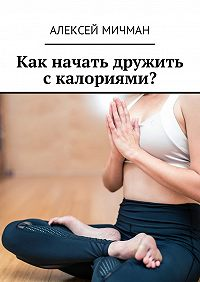 Алексей Мичман -Как начать дружить с калориями?
