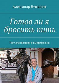 Александр Невзоров -Готовли я броситьпить. Тест для пьющих ивыпивающих