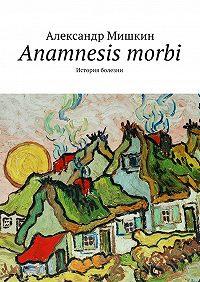 Александр Мишкин - Anamnesis morbi. История болезни