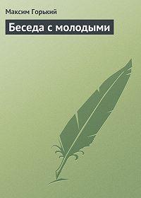 Максим Горький -Беседа с молодыми