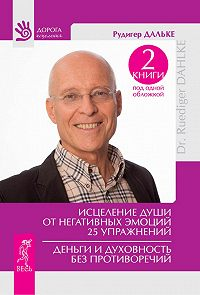 Рудигер Дальке - Исцеление души от негативных эмоций. 25 упражнений. Деньги и духовность без противоречий (сборник)