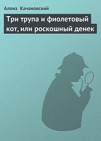 Алоиз Качановский -Три трупа и фиолетовый кот, или роскошный денек