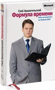 Глеб Архангельский - Формула времени. Тайм-менеджмент на Outlook 2007