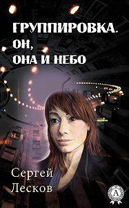 Сергей Лесков -Группировка. Он, Она и Небо