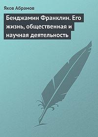 Яков Абрамов -Бенджамин Франклин. Его жизнь, общественная и научная деятельность