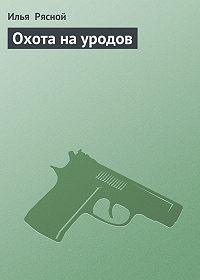 Илья Рясной -Охота на уродов