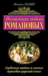 Михаил Пазин -Несчастная любовь Романовых. Сердечные тайны и личные трагедии царской семьи