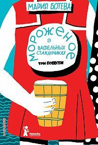 Мария Ботева -Мороженое в вафельных стаканчиках (сборник)