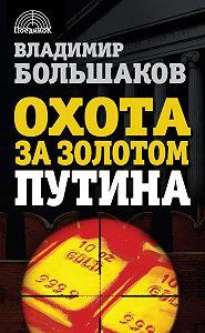 Владимир Большаков -Охота за золотом Путина