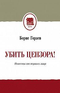 Борис Горзев -Убить цензора! Повести от первого лица (сборник)