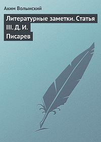 Аким Волынский -Литературные заметки. Статья III. Д. И. Писарев