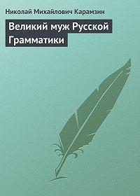 Николай Карамзин -Великий муж Русской Грамматики