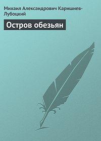 Михаил Александрович Каришнев-Лубоцкий - Остров обезьян