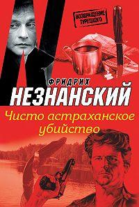 Фридрих Незнанский -Чисто астраханское убийство