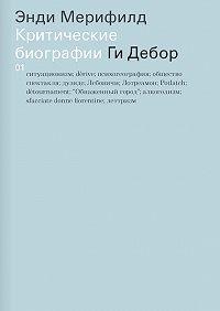 Энди Мерифилд -Ги Дебор. Критические биографии
