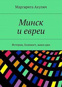 Маргарита Акулич -Минск иевреи. История, Холокост, нашидни
