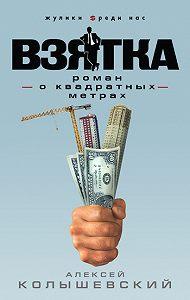 Алексей Колышевский -Взятка. Роман о квадратных метрах