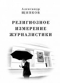 Александр Щипков -Религиозное измерение журналистики