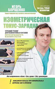 Игорь Борщенко -Изометрическая тонус-зарядка. Утренний тренинг для позвоночника и суставов. Получи заряд бодрости, не вставая с постели