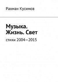 Рахман Кусимов -Музыка. Жизнь.Свет. Стихи 2004—2015