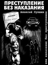 Алексей Лукшин -Преступление без наказания или наказание без преступления (сборник)