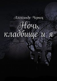 Александр Чернец -Ночь, кладбище и я