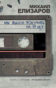 Михаил Елизаров - Мы вышли покурить на 17 лет… (сборник)