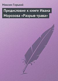 Максим Горький - Предисловие к книге Ивана Морозова «Разрыв-трава»