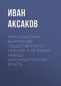 Иван Аксаков -Журналистика – выражение общественного мнения, а не какая-нибудь законодательная власть