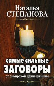 Наталья Ивановна Степанова -Самые сильные заговоры от сибирской целительницы