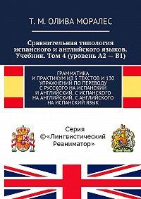 Т. Олива Моралес -Сравнительная типология испанского ианглийского языков. Учебник. Том 4(уровень А2–В1). Грамматика ипрактикумиз5текстови130 упражнений попереводу срусского наиспанский ианглийский, сиспанского наанглийский, санглийского наиспанскийязык