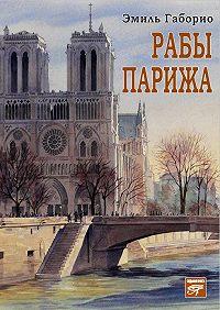 Эмиль Габорио -Рабы Парижа