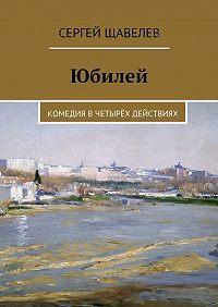 Сергей Щавелев -Юбилей. Комедия вчетырёх действиях