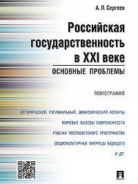 Александр Сергеев -Российская государственность в XXI веке: основные проблемы. Монография