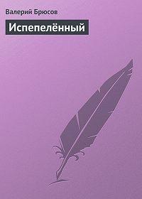 Валерий Брюсов -Испепелённый