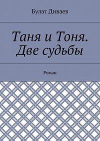 Булат Диваев -Таня иТоня. Две судьбы. Роман