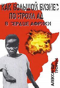 Александр Тюрин - Как большой бизнес построил ад в сердце Африки