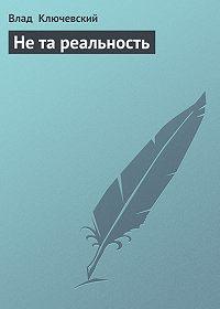 Влад Ключевский -Не та реальность
