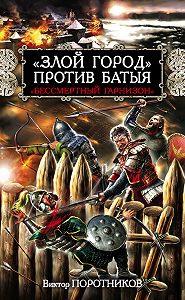 Виктор Поротников - «Злой город» против Батыя. «Бессмертный гарнизон»