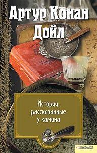 Артур Конан Дойл -Истории, рассказанные у камина (сборник)