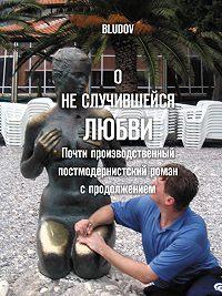 Bludov -О не случившейся любви. Почти производственный постмодернистский роман с продолжением