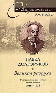 Павел Дмитриевич Долгоруков -Великая разруха. Воспоминания основателя партии кадетов. 1916-1926