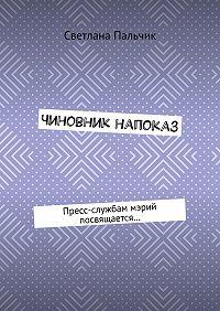 Светлана Пальчик -Чиновник напоказ. Пресс-службам мэрий посвящается…
