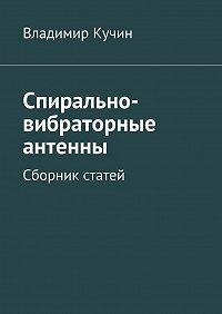 Владимир Кучин -Спирально-вибраторные антенны. Сборник статей